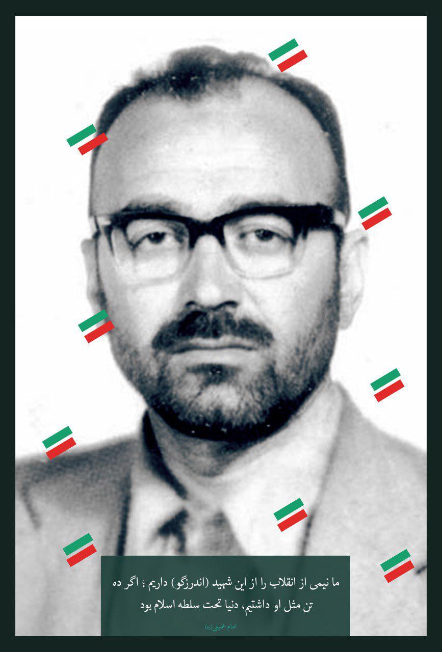 امام خمینی (ره) : ما نیمی از انقلاب را از این شهید (اندرزگو) داریم ؛ اگر ده تن مثل او داشتیم، دنیا تحت سلطه اسلام بود .